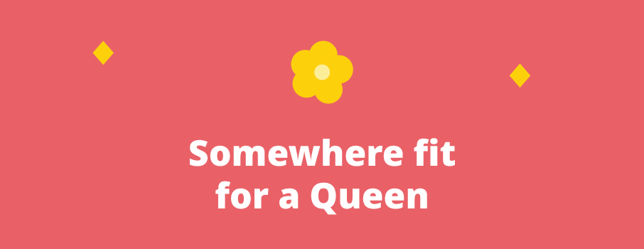 Somewhere fit for a Queen, please!